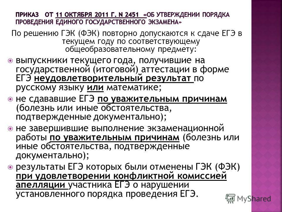По решению ГЭК (ФЭК) повторно допускаются к сдаче ЕГЭ в текущем году по соответствующему общеобразовательному предмету: выпускники текущего года, получившие на государственной (итоговой) аттестации в форме ЕГЭ неудовлетворительный результат по русско