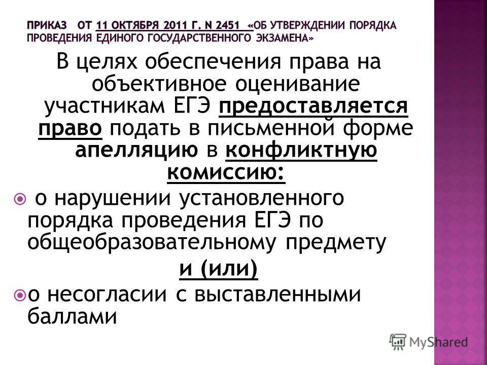 В целях обеспечения права на объективное оценивание участникам ЕГЭ предоставляется право подать в письменной форме апелляцию в конфликтную комиссию: о нарушении установленного порядка проведения ЕГЭ по общеобразовательному предмету и (или) о несоглас