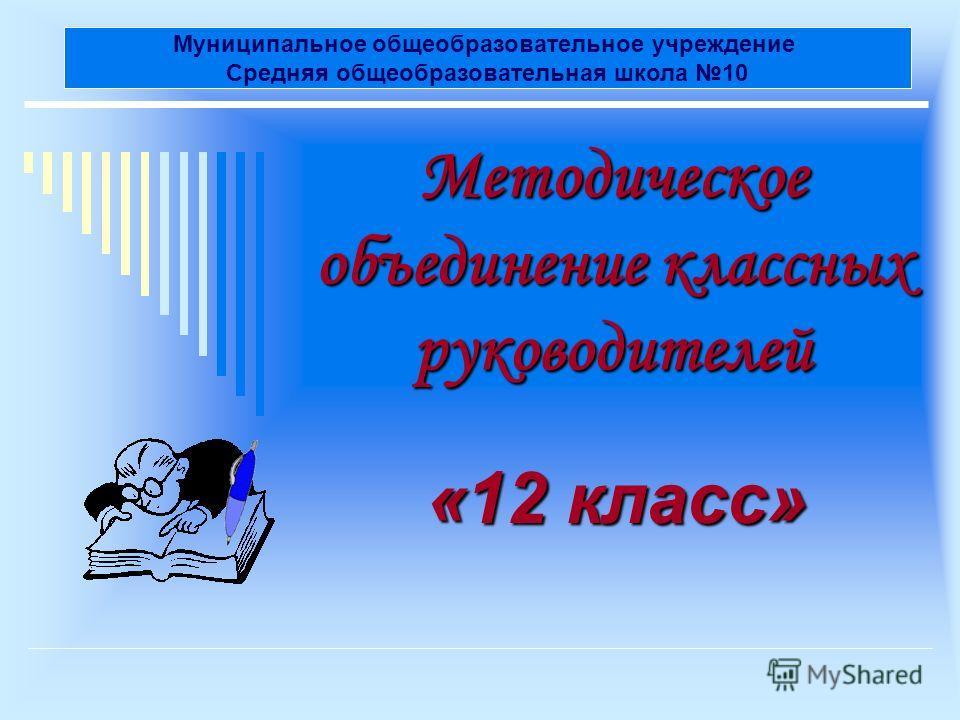 Методическое объединение классных руководителей «12 класс» Муниципальное общеобразовательное учреждение Средняя общеобразовательная школа 10