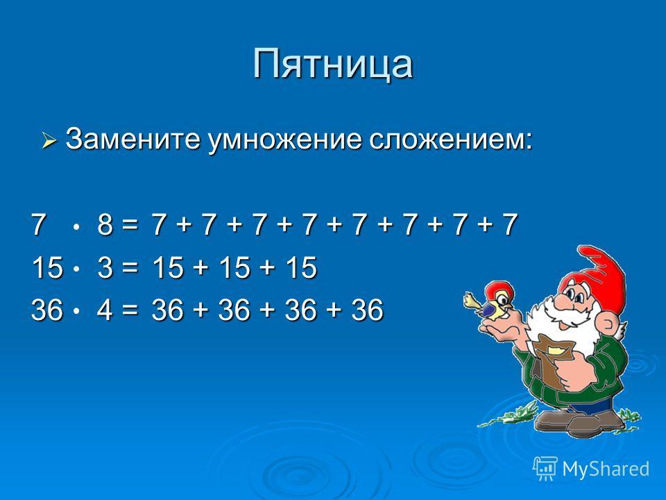 Пятница Замените умножение сложением: Замените умножение сложением: 78 = 153 =153 =153 =153 = 364 = 7 + 7 + 7 + 7 + 7 + 7 + 7 + 7 15 + 15 + 15 36 + 36 + 36 + 36