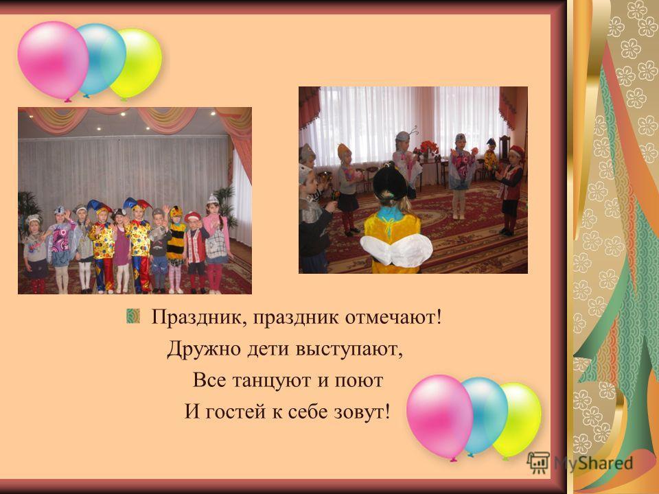 Праздник, праздник отмечают! Дружно дети выступают, Все танцуют и поют И гостей к себе зовут!