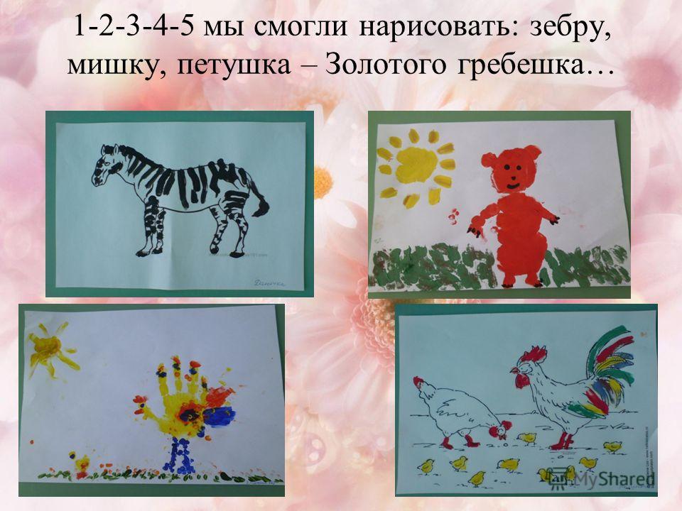 1-2-3-4-5 мы смогли нарисовать: зебру, мишку, петушка – Золотого гребешка…