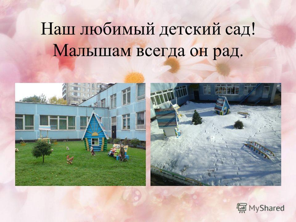 Наш любимый детский сад! Малышам всегда он рад.