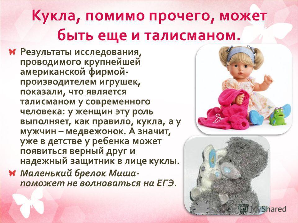 Кукла, помимо прочего, может быть еще и талисманом. Результаты исследования, проводимого крупнейшей американской фирмой - производителем игрушек, показали, что является талисманом у современного человека : у женщин эту роль выполняет, как правило, ку