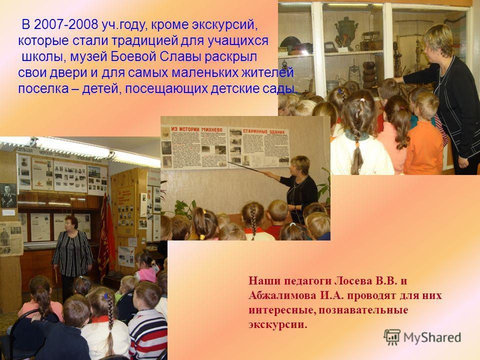 Наши педагоги Лосева В.В. и Абжалимова И.А. проводят для них интересные, познавательные экскурсии. В 2007-2008 уч.году, кроме экскурсий, которые стали традицией для учащихся школы, музей Боевой Славы раскрыл свои двери и для самых маленьких жителей п