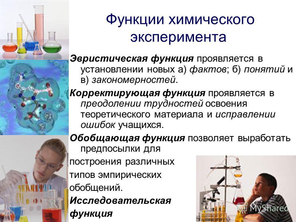 Функции химического эксперимента Эвристическая функция проявляется в установлении новых а) фактов; б) понятий и в) закономерностей. Корректирующая функция проявляется в преодолении трудностей освоения теоретического материала и исправлении ошибок уча