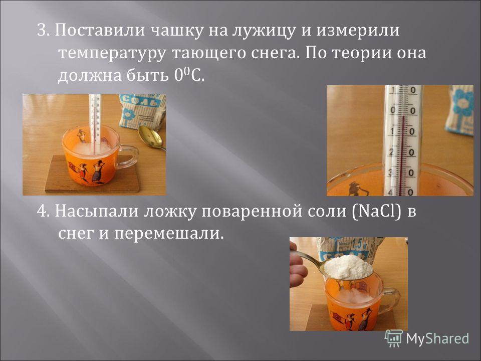 3. Поставили чашку на лужицу и измерили температуру тающего снега. По теории она должна быть 0 0 С. 4. Насыпали ложку поваренной соли (NaCl) в снег и перемешали.