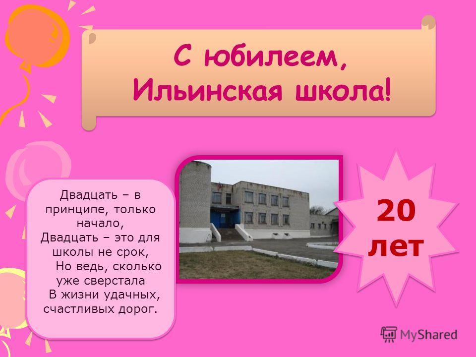С юбилеем, Ильинская школа! 20 лет 20 лет Двадцать – в принципе, только начало, Двадцать – это для школы не срок, Но ведь, сколько уже сверстала В жизни удачных, счастливых дорог.