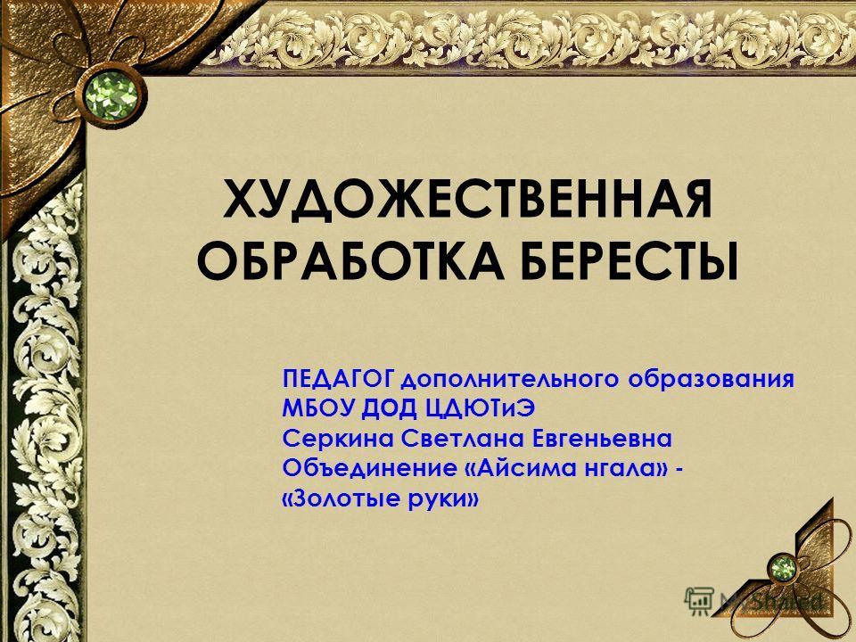 ХУДОЖЕСТВЕННАЯ ОБРАБОТКА БЕРЕСТЫ ПЕДАГОГ дополнительного образования МБОУ ДОД ЦДЮТиЭ Серкина Светлана Евгеньевна Объединение «Айсима нгала» - «Золотые руки»