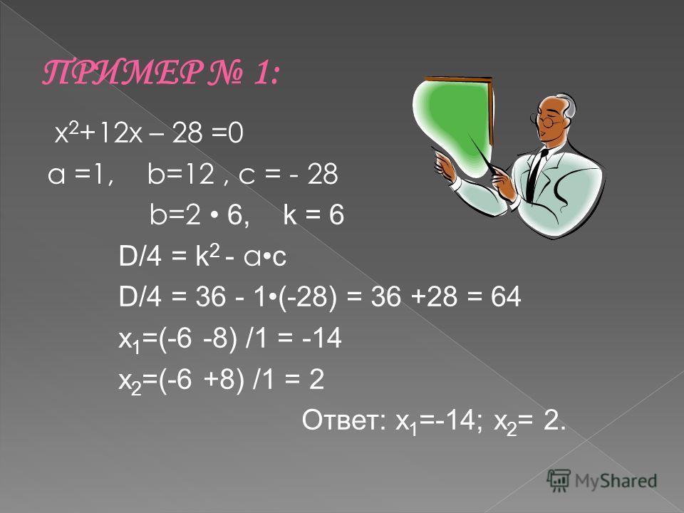 х 2 +12х – 28 =0 а =1, b=12, c = - 28 b=2 6, k = 6 D/4 = k 2 - а c D/4 = 36 - 1(-28) = 36 +28 = 64 x 1 =(-6 -8) /1 = -14 x 2 =(-6 +8) /1 = 2 Ответ: x 1 =-14; x 2 = 2.