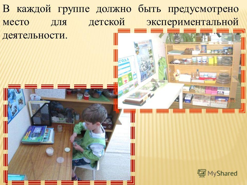 В каждой группе должно быть предусмотрено место для детской экспериментальной деятельности.