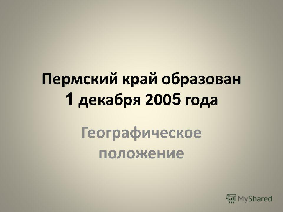 Пермский край образован 1 декабря 200 5 года Географическое положение