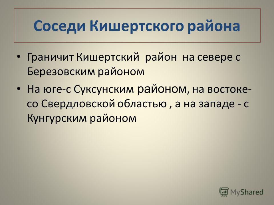 Соседи Кишертского района Граничит Кишертский район на севере с Березовским районом На юге-с Суксунским районом, на востоке- со Свердловской областью, а на западе - с Кунгурским районом
