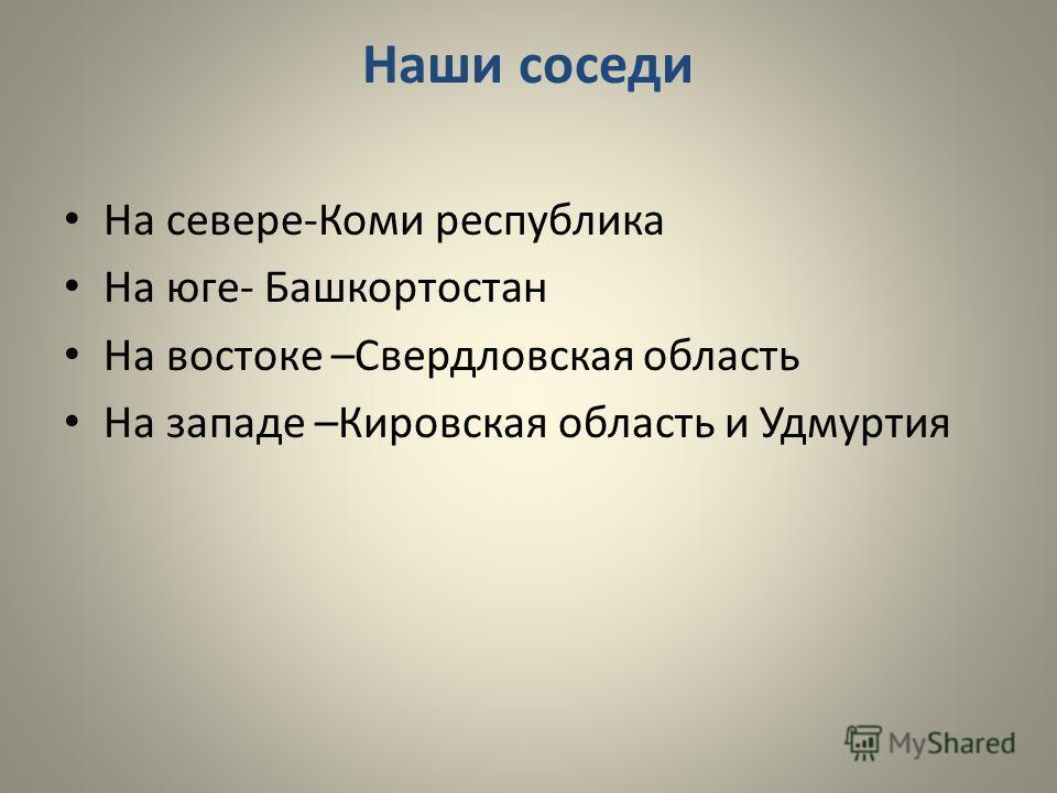 Наши соседи На севере-Коми республика На юге- Башкортостан На востоке –Свердловская область На западе –Кировская область и Удмуртия
