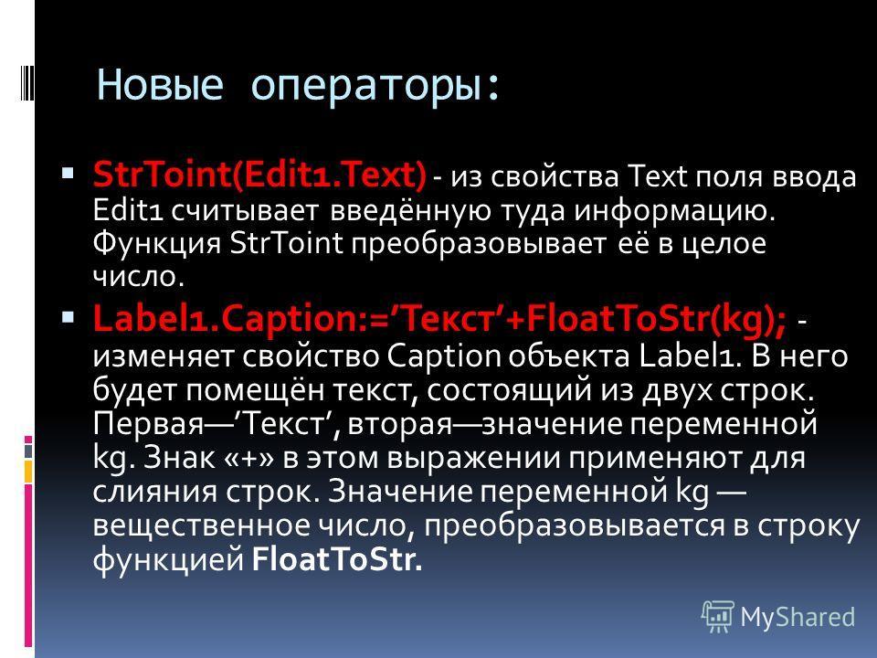 Новые операторы: StrToint(Edit1.Text) - из свойства Text поля ввода Edit1 считывает введённую туда информацию. Функция StrToint преобразовывает её в целое число. Label1.Caption:=Текст+FloatToStr(kg); - изменяет свойство Caption объекта Label1. В него