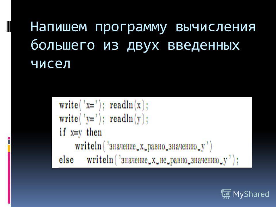 Напишем программу вычисления большего из двух введенных чисел