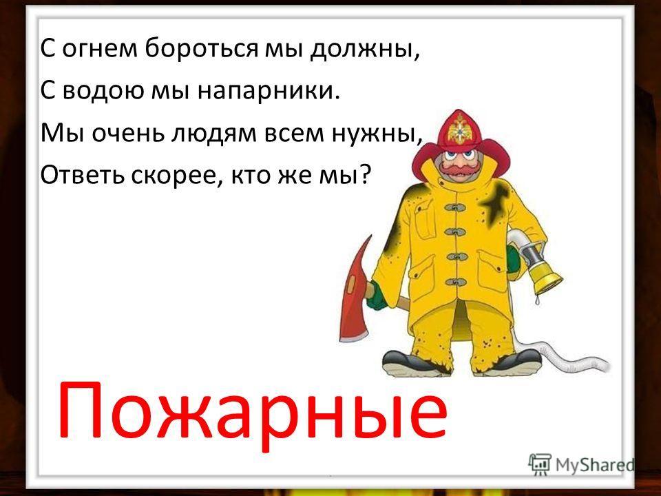 С огнем бороться мы должны, С водою мы напарники. Мы очень людям всем нужны, Ответь скорее, кто же мы? Пожарные.