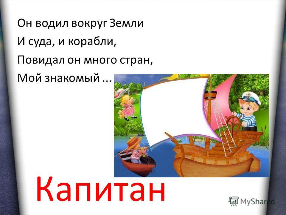 Он водил вокруг Земли И суда, и корабли, Повидал он много стран, Мой знакомый... Капитан