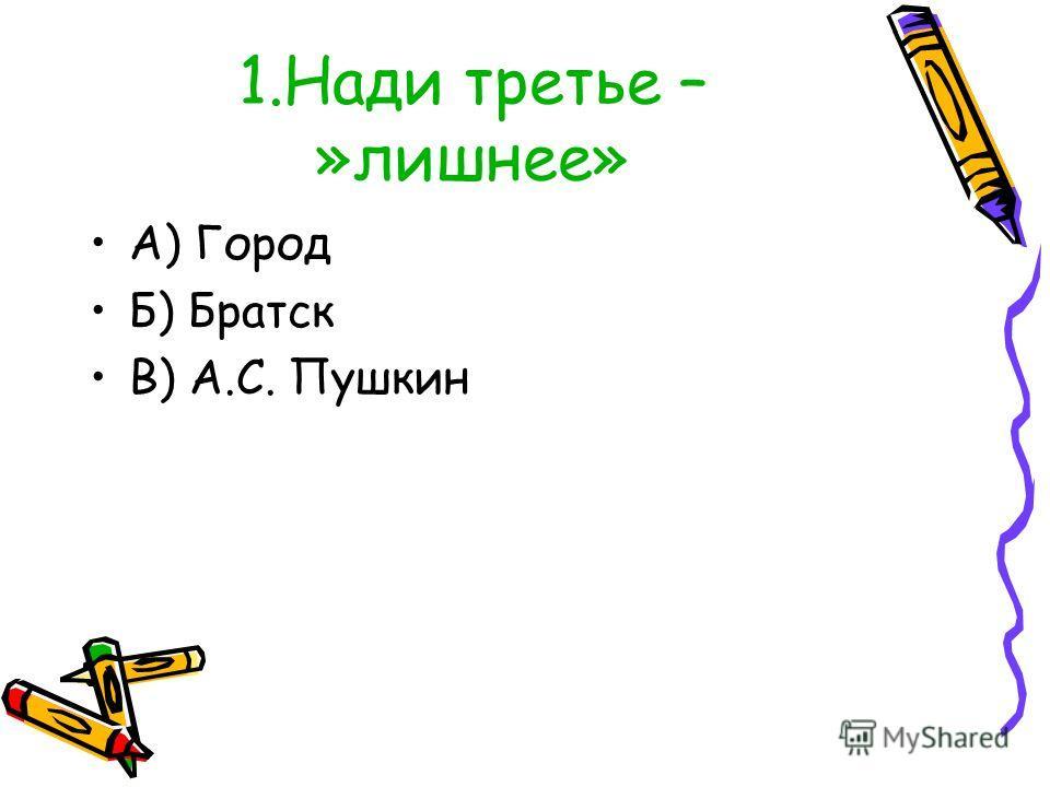 1.Нади третье – »лишнее» А) Город Б) Братск В) А.С. Пушкин