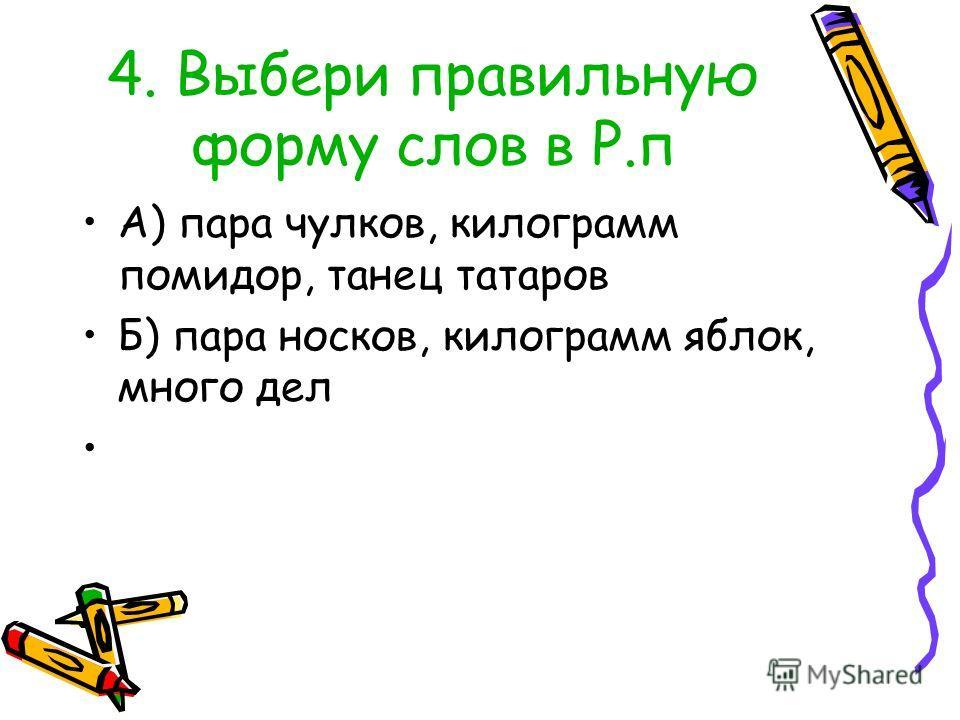 4. Выбери правильную форму слов в Р.п А) пара чулков, килограмм помидор, танец татаров Б) пара носков, килограмм яблок, много дел