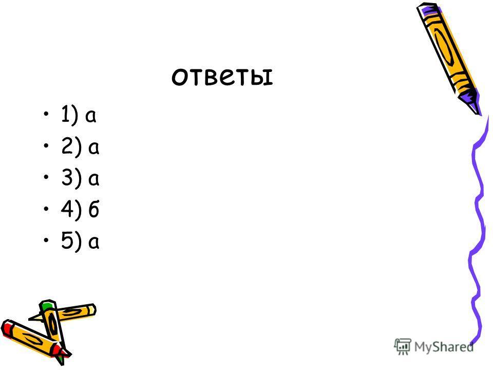 ответы 1) а 2) а 3) а 4) б 5) а