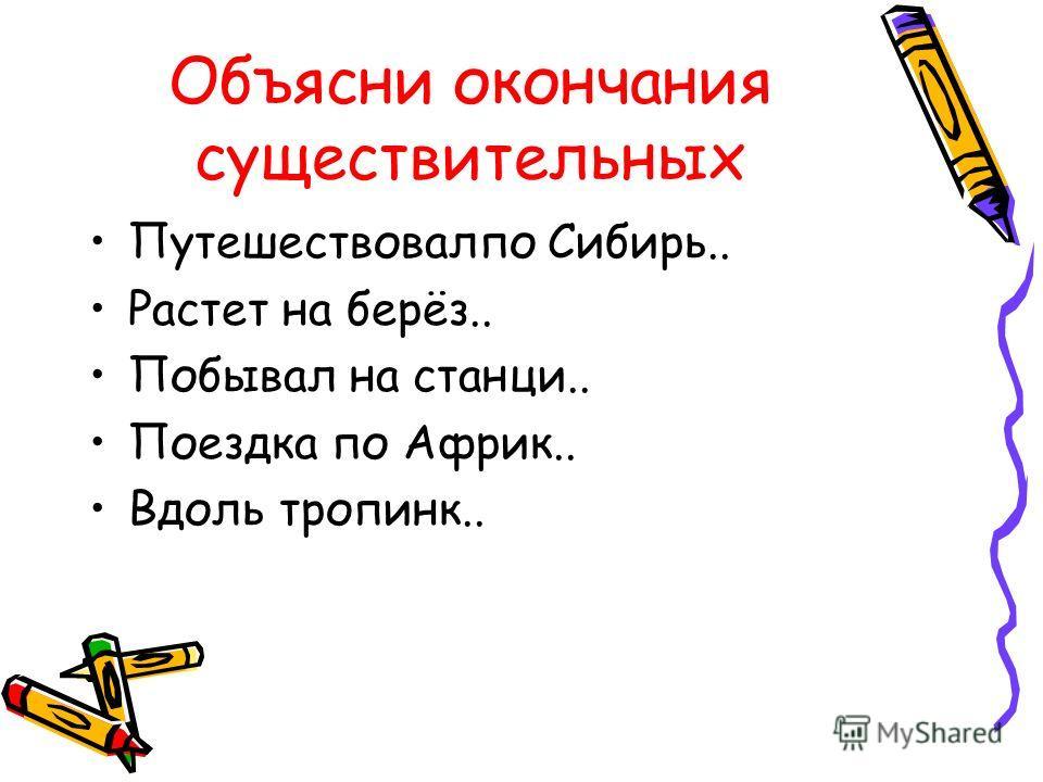 Объясни окончания существительных Путешествовалпо Сибирь.. Растет на берёз.. Побывал на станци.. Поездка по Африк.. Вдоль тропинк..