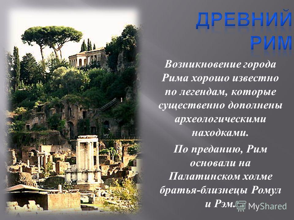 Возникновение города Рима хорошо известно по легендам, которые существенно дополнены археологическими находками. По преданию, Рим основали на Палатинском холме братья - близнецы Ромул и Рэм.