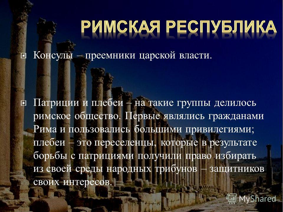 Консулы – преемники царской власти. Патриции и плебеи – на такие группы делилось римское общество. Первые являлись гражданами Рима и пользовались большими привилегиями ; плебеи – это переселенцы, которые в результате борьбы с патрициями получили прав