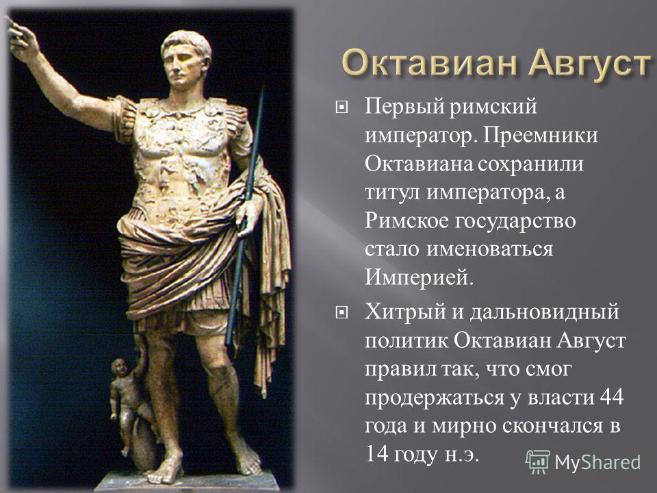 Первый римский император. Преемники Октавиана сохранили титул императора, а Римское государство стало именоваться Империей. Хитрый и дальновидный политик Октавиан Август правил так, что смог продержаться у власти 44 года и мирно скончался в 14 году н