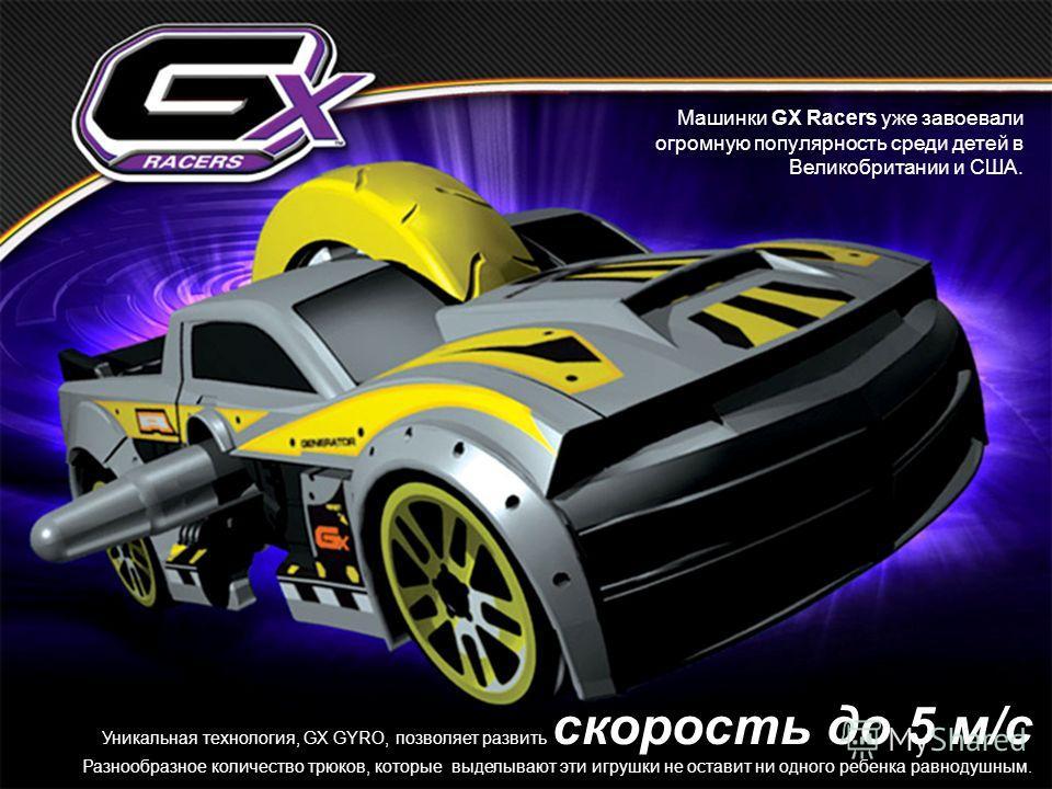 Уникальная технология, GX GYRO, позволяет развить скорость до 5 м/с Разнообразное количество трюков, которые выделывают эти игрушки не оставит ни одного ребенка равнодушным. Машинки GX Racers уже завоевали огромную популярность среди детей в Великобр