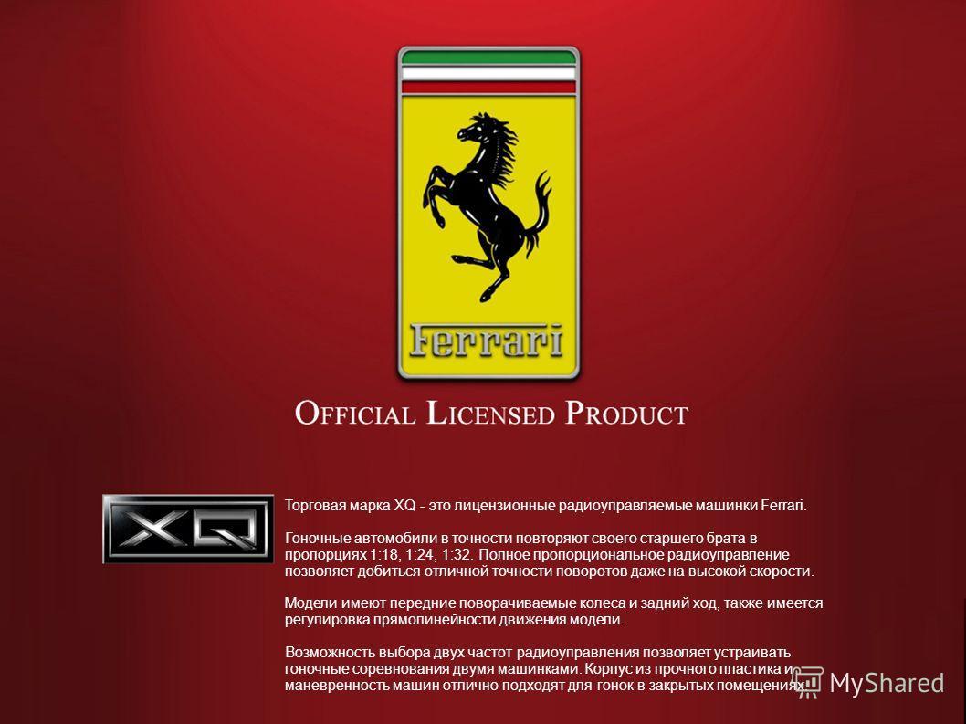 Торговая марка XQ - это лицензионные радиоуправляемые машинки Ferrari. Гоночные автомобили в точности повторяют своего старшего брата в пропорциях 1:18, 1:24, 1:32. Полное пропорциональное радиоуправление позволяет добиться отличной точности поворото