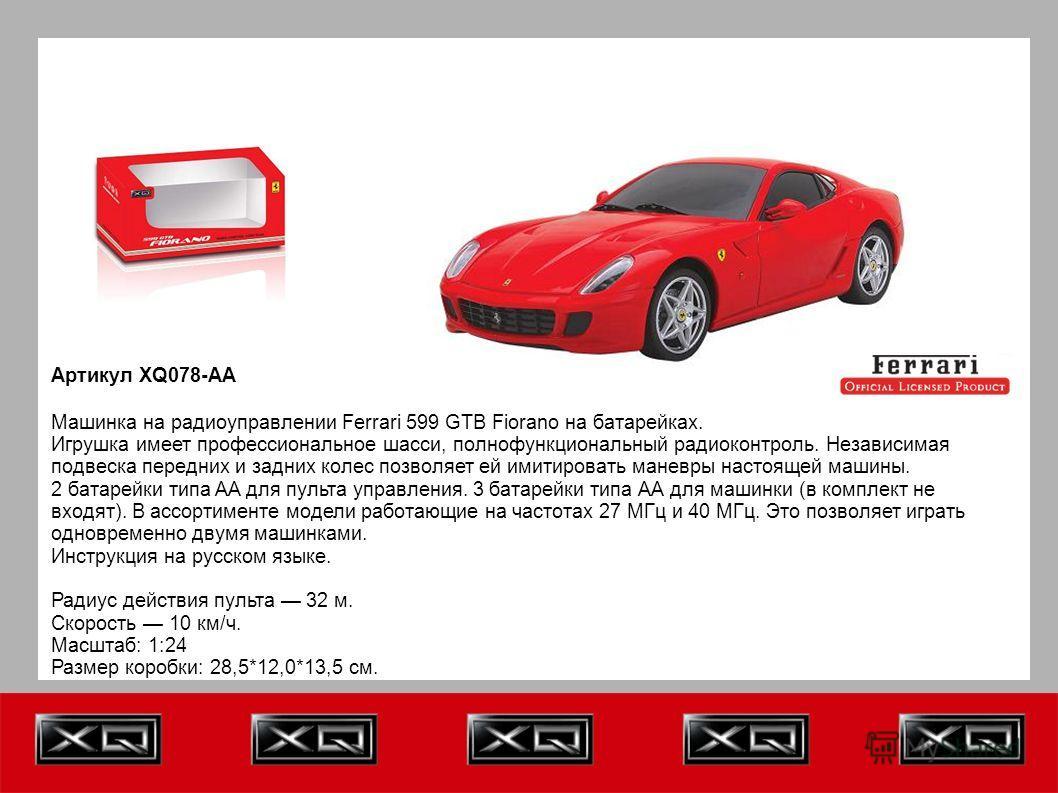 Артикул XQ078-AA Машинка на радиоуправлении Ferrari 599 GTB Fiorano на батарейках. Игрушка имеет профессиональное шасси, полнофункциональный радиоконтроль. Независимая подвеска передних и задних колес позволяет ей имитировать маневры настоящей машины