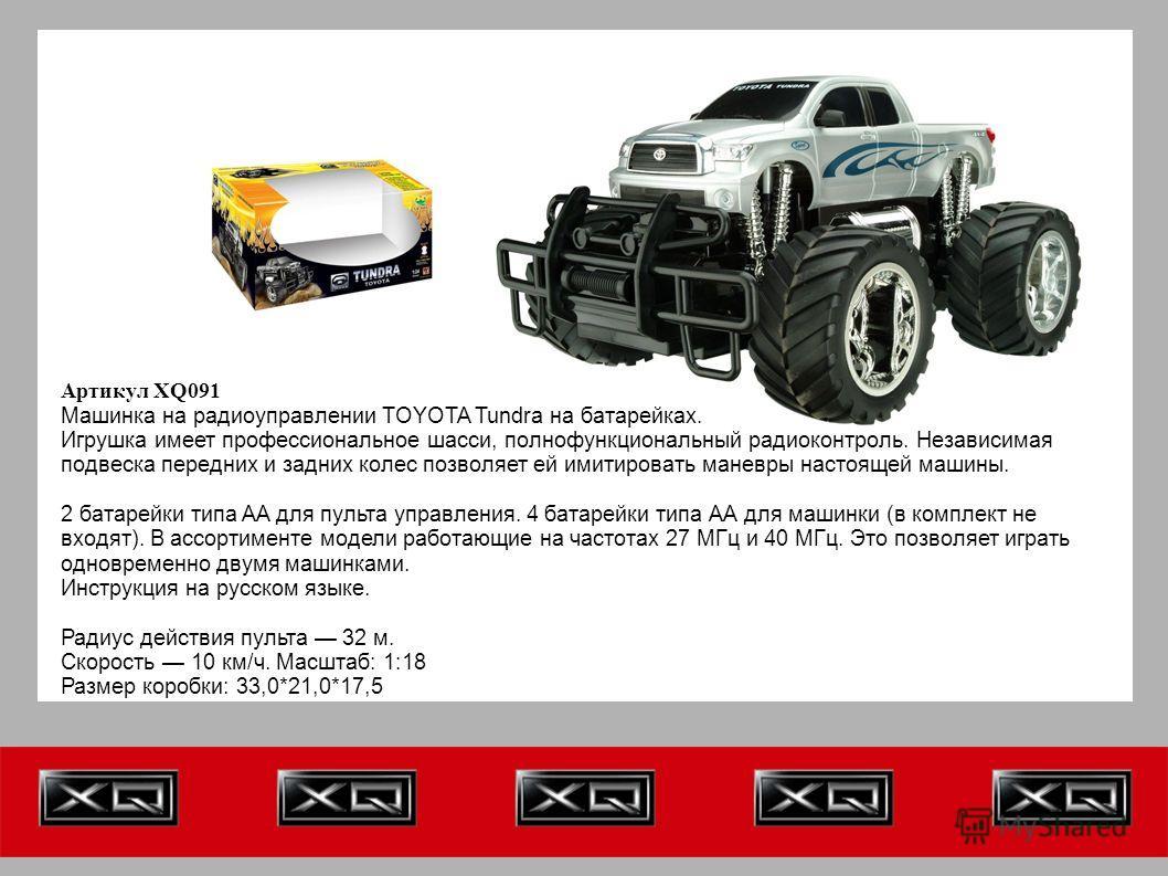 Артикул XQ091 Машинка на радиоуправлении TOYOTA Tundra на батарейках. Игрушка имеет профессиональное шасси, полнофункциональный радиоконтроль. Независимая подвеска передних и задних колес позволяет ей имитировать маневры настоящей машины. 2 батарейки
