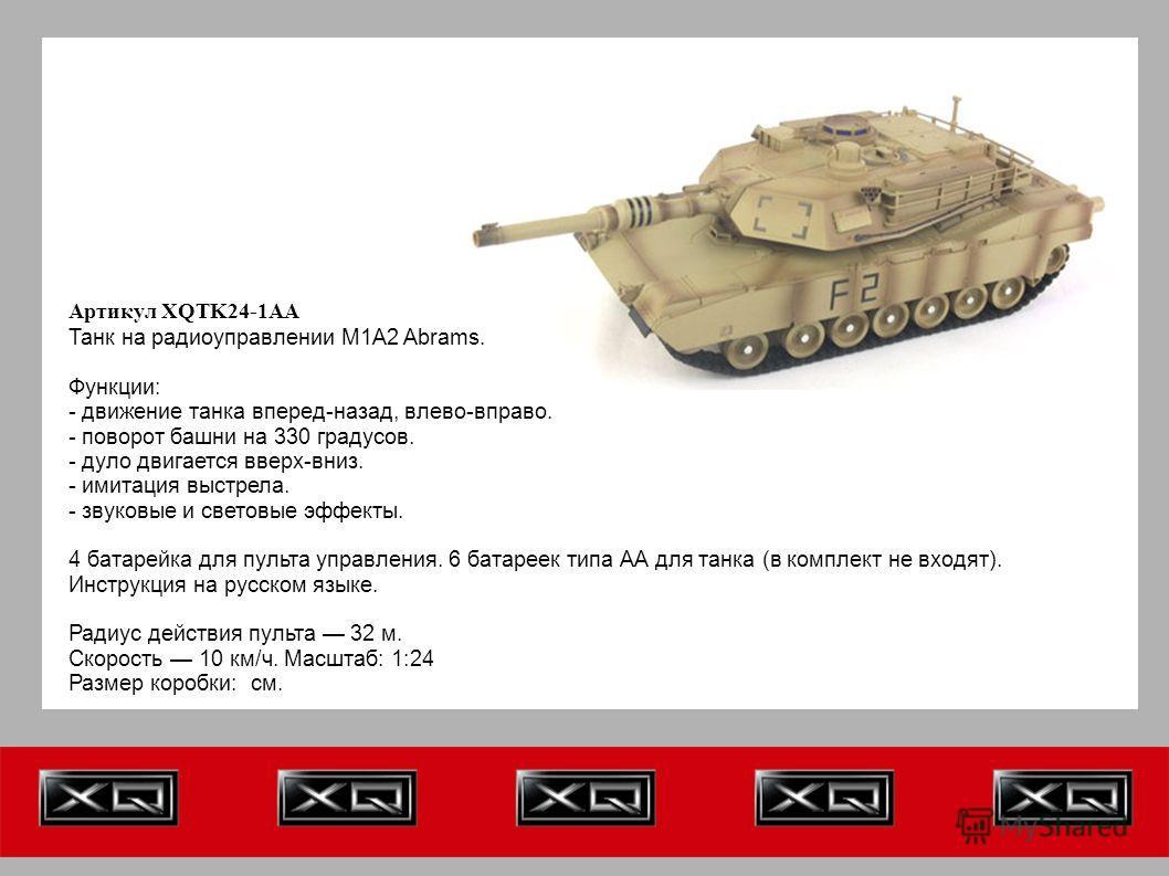 Артикул XQTK24-1AA Танк на радиоуправлении M1A2 Abrams. Функции: - движение танка вперед-назад, влево-вправо. - поворот башни на 330 градусов. - дуло двигается вверх-вниз. - имитация выстрела. - звуковые и световые эффекты. 4 батарейка для пульта упр