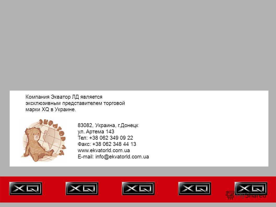 Компания Экватор ЛД является эксклюзивным представителем торговой марки XQ в Украине. 83082, Украина, г.Донецк ул. Артема 143 Тел: +38 062 349 09 22 Факс: +38 062 348 44 13 www.ekvatorld.com.ua E-mail: info@ekvatorld.com.ua