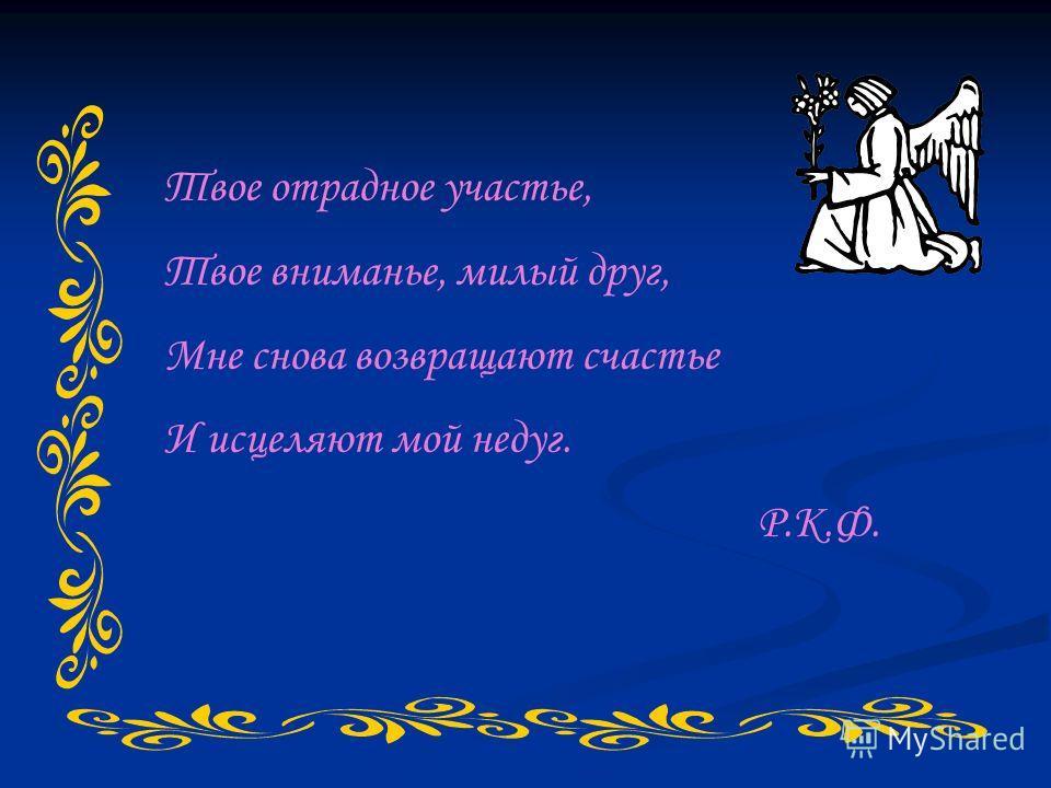 Твое отрадное участье, Твое вниманье, милый друг, Мне снова возвращают счастье И исцеляют мой недуг. Р.К.Ф.