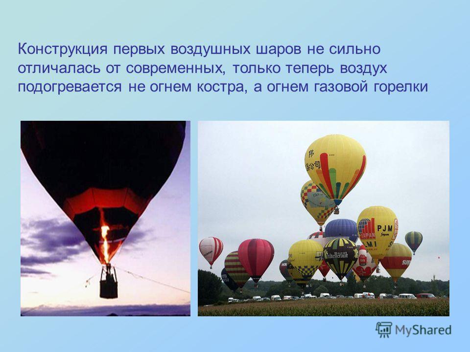 Конструкция первых воздушных шаров не сильно отличалась от современных, только теперь воздух подогревается не огнем костра, а огнем газовой горелки