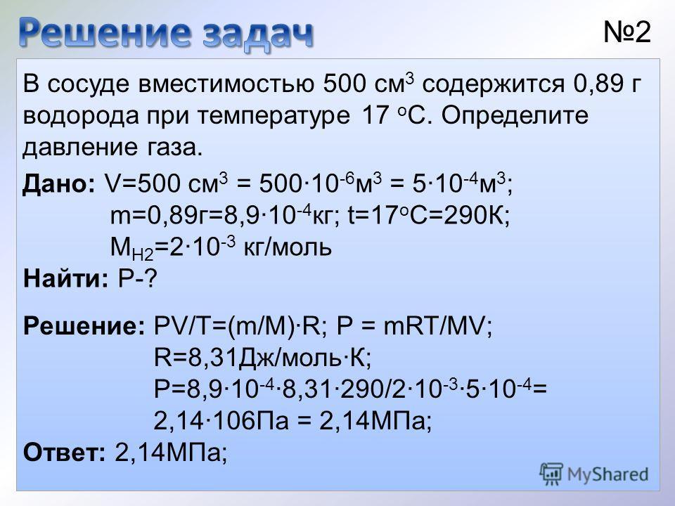 В сосуде вместимостью 500 см 3 содержится 0,89 г водорода при температуре 17 о С. Определите давление газа. Дано: V=500 см 3 = 50010 -6 м 3 = 510 -4 м 3 ; m=0,89г=8,910 -4 кг; t=17 о С=290К; М Н2 =210 -3 кг/моль Найти: P-? 2 Решение: PV/T=(m/M)R; P =