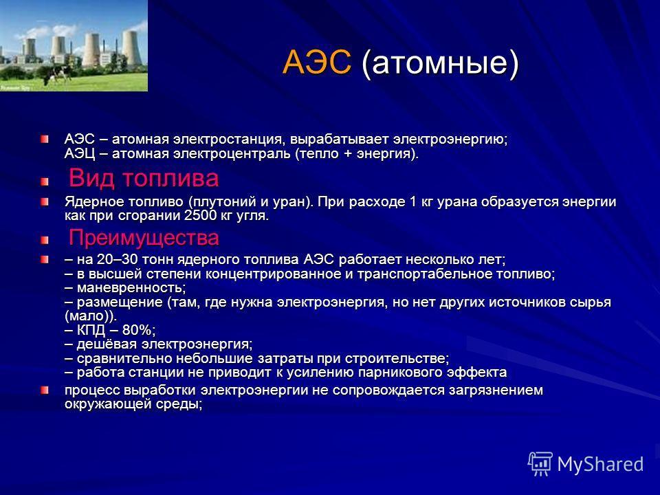 АЭС (атомные) АЭС – атомная электростанция, вырабатывает электроэнергию; АЭЦ – атомная электроцентраль (тепло + энергия). Вид топлива Вид топлива Ядерное топливо (плутоний и уран). При расходе 1 кг урана образуется энергии как при сгорании 2500 кг уг
