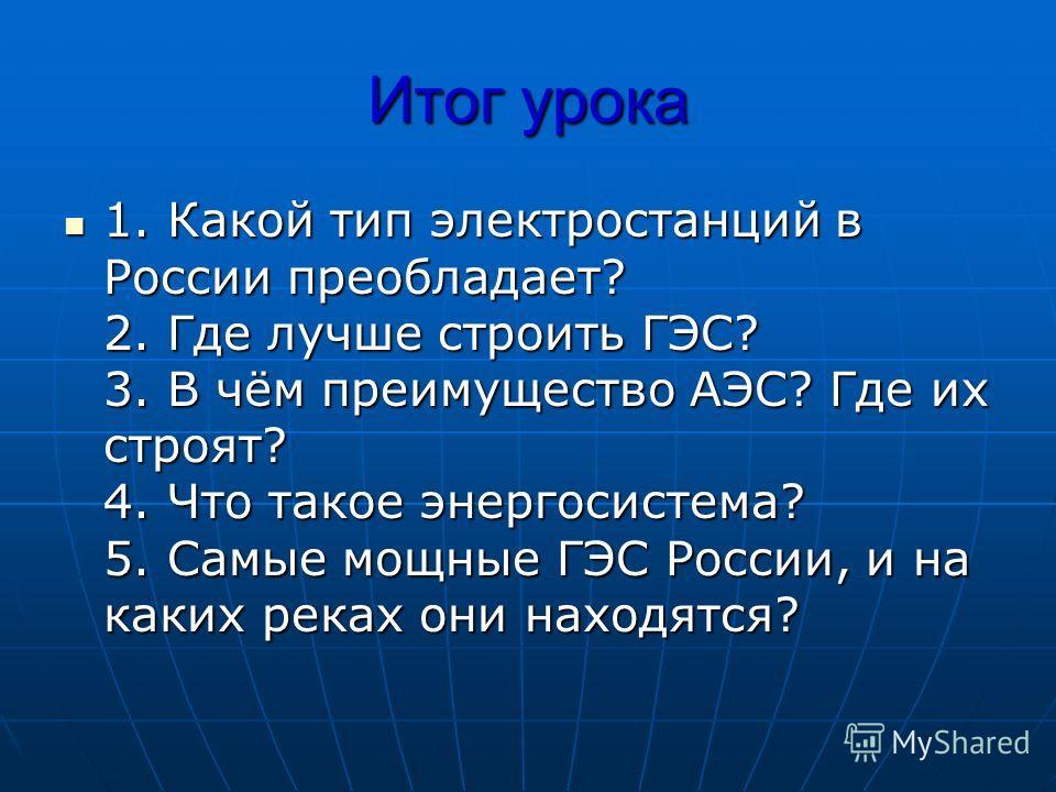 Итог урока 1. Какой тип электростанций в России преобладает? 2. Где лучше строить ГЭС? 3. В чём преимущество АЭС? Где их строят? 4. Что такое энергосистема? 5. Самые мощные ГЭС России, и на каких реках они находятся? 1. Какой тип электростанций в Рос