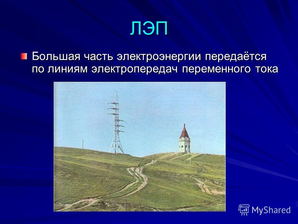 ЛЭП Большая часть электроэнергии передаётся по линиям электропередач переменного тока