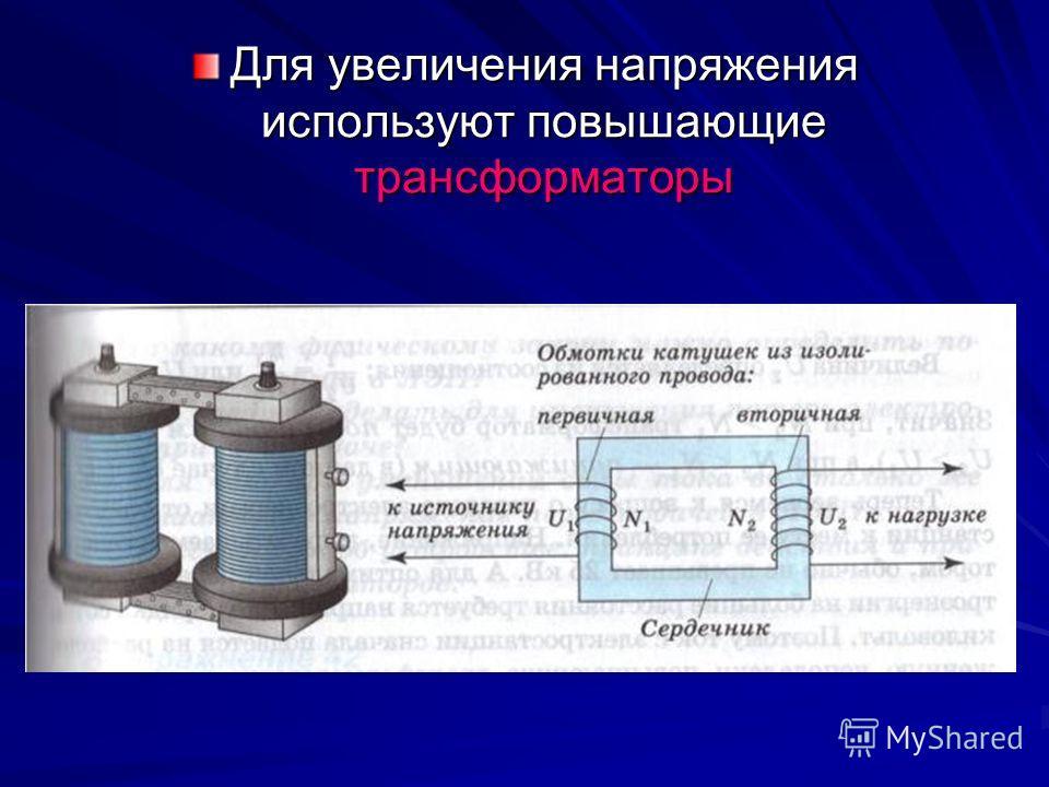 Для увеличения напряжения используют повышающие трансформаторы