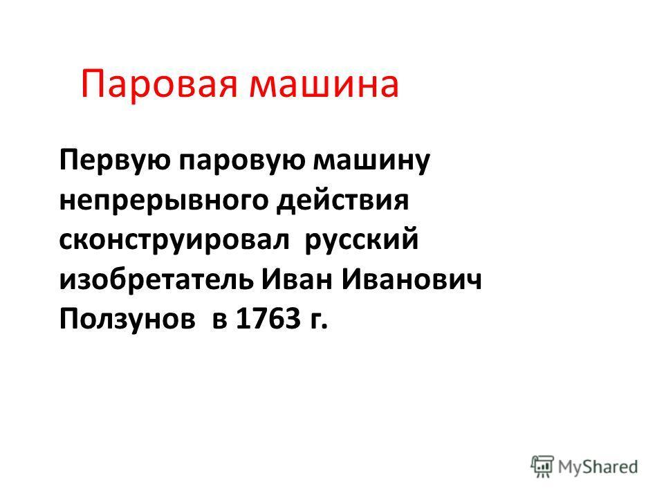 Паровая машина Первую паровую машину непрерывного действия сконструировал русский изобретатель Иван Иванович Ползунов в 1763 г.
