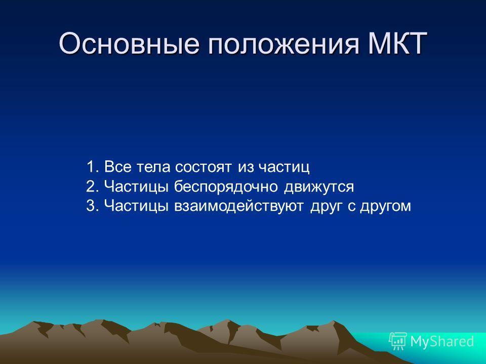 Основные положения МКТ 1.Все тела состоят из частиц 2.Частицы беспорядочно движутся 3.Частицы взаимодействуют друг с другом