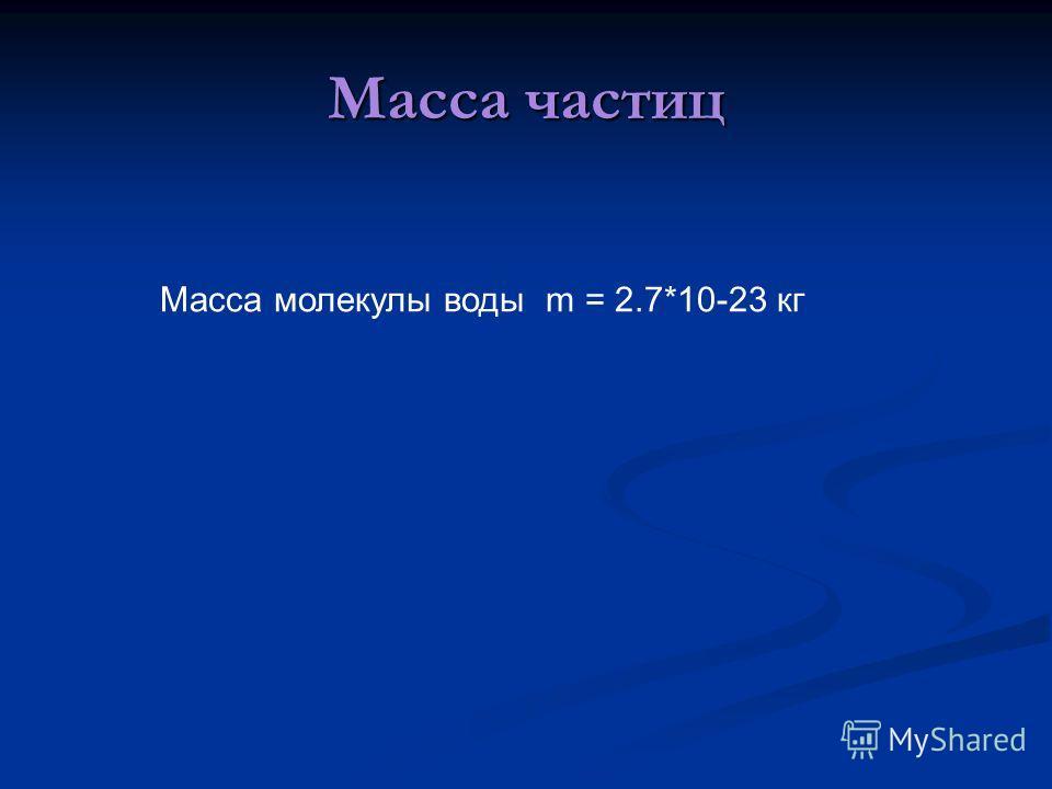 Масса частиц Масса молекулы воды m = 2.7*10-23 кг