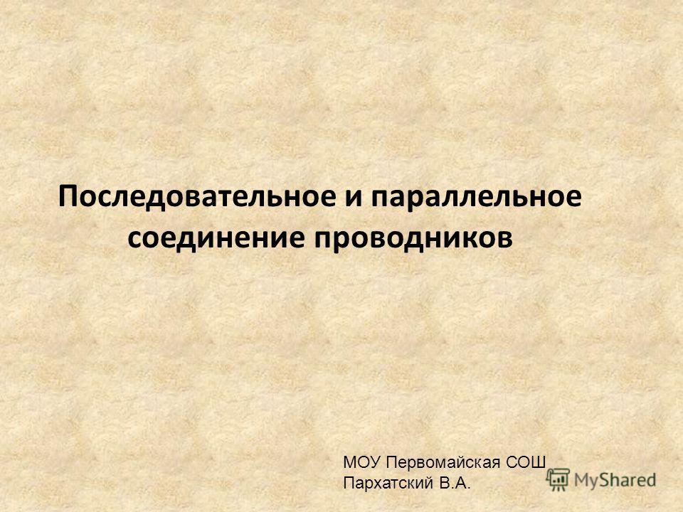 Последовательное и параллельное соединение проводников МОУ Первомайская СОШ Пархатский В.А.