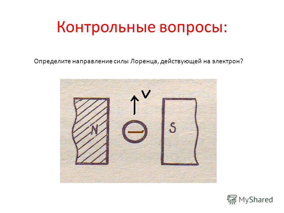 Контрольные вопросы: Определите направление силы Лоренца, действующей на электрон?