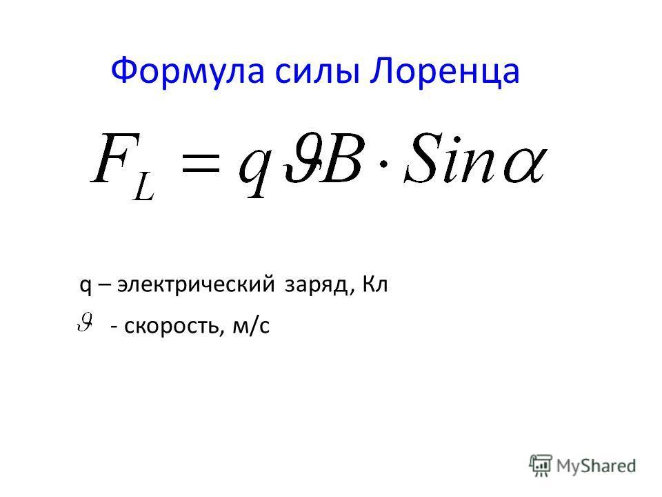 Формула силы Лоренца q – электрический заряд, Кл - скорость, м/с