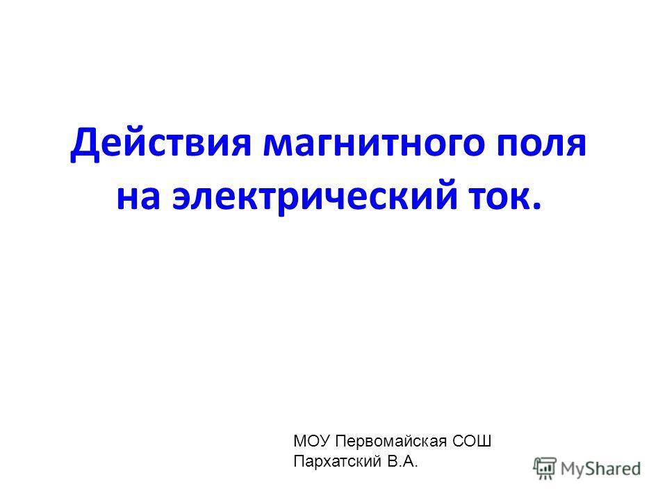 Действия магнитного поля на электрический ток. МОУ Первомайская СОШ Пархатский В.А.