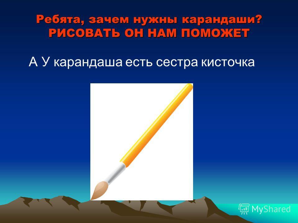 Ребята, зачем нужны карандаши? РИСОВАТЬ ОН НАМ ПОМОЖЕТ А У карандаша есть сестра кисточка
